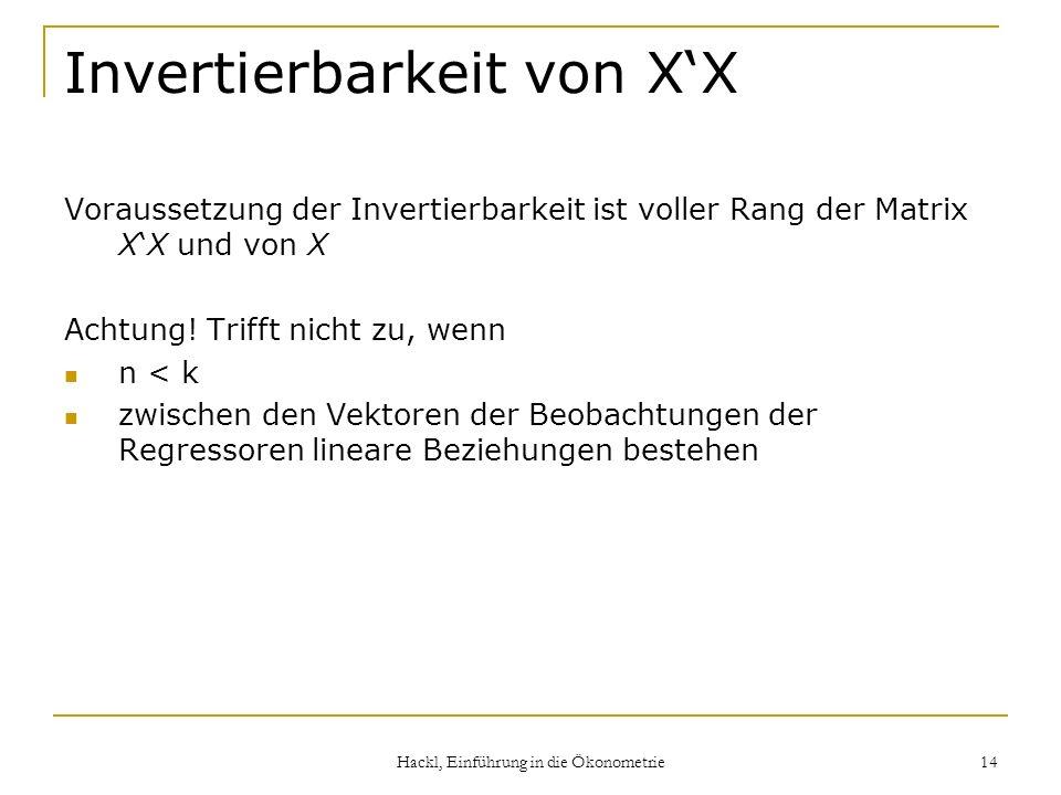Hackl, Einführung in die Ökonometrie 14 Invertierbarkeit von XX Voraussetzung der Invertierbarkeit ist voller Rang der Matrix XX und von X Achtung! Tr