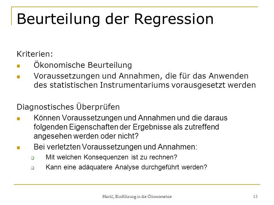 Hackl, Einführung in die Ökonometrie 15 Beurteilung der Regression Kriterien: Ökonomische Beurteilung Voraussetzungen und Annahmen, die für das Anwend