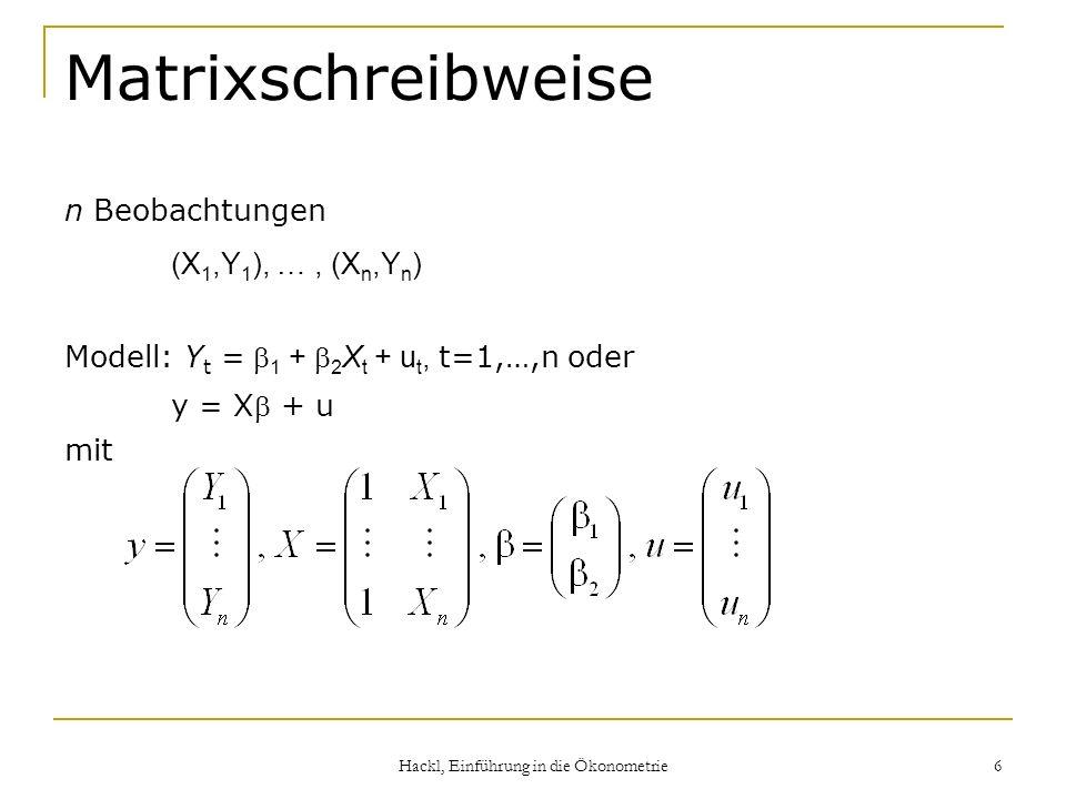 Hackl, Einführung in die Ökonometrie 6 Matrixschreibweise n Beobachtungen (X 1,Y 1 ), …, (X n,Y n ) Modell: Y t = 1 + 2 X t + u t, t=1,…,n oder y = X