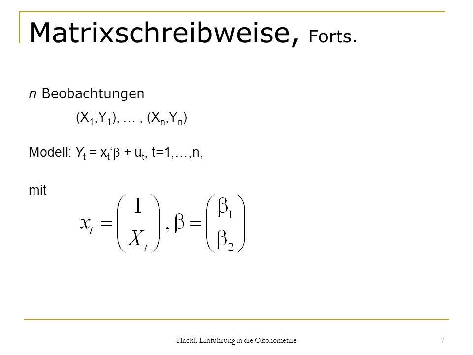 Hackl, Einführung in die Ökonometrie 7 Matrixschreibweise, Forts. n Beobachtungen (X 1,Y 1 ), …, (X n,Y n ) Modell: Y t = x t + u t, t=1,…,n, mit