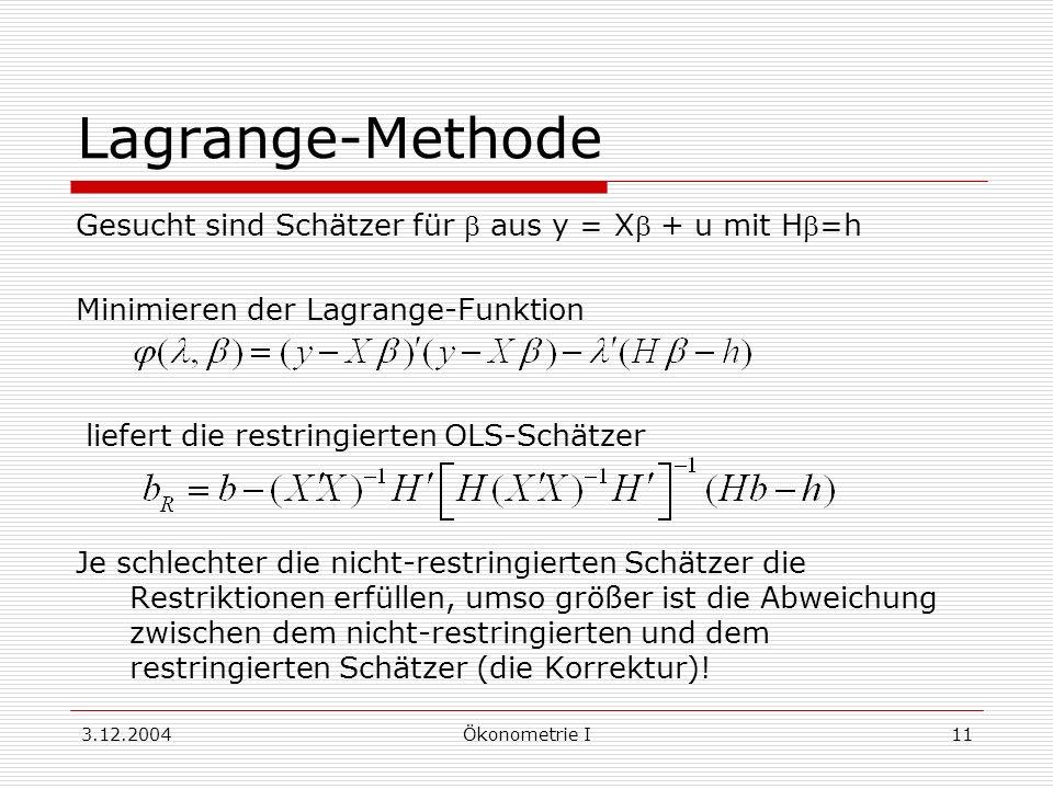 3.12.2004Ökonometrie I11 Lagrange-Methode Gesucht sind Schätzer für aus y = X + u mit H=h Minimieren der Lagrange-Funktion liefert die restringierten