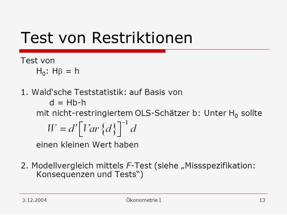 3.12.2004Ökonometrie I13 Test von Restriktionen Test von H 0 : H = h 1. Waldsche Teststatistik: auf Basis von d = Hb-h mit nicht-restringiertem OLS-Sc