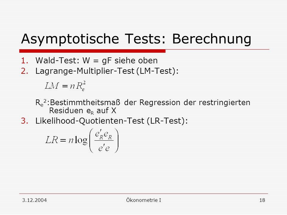 3.12.2004Ökonometrie I18 Asymptotische Tests: Berechnung 1.Wald-Test: W = gF siehe oben 2.Lagrange-Multiplier-Test (LM-Test): R e 2 :Bestimmtheitsmaß