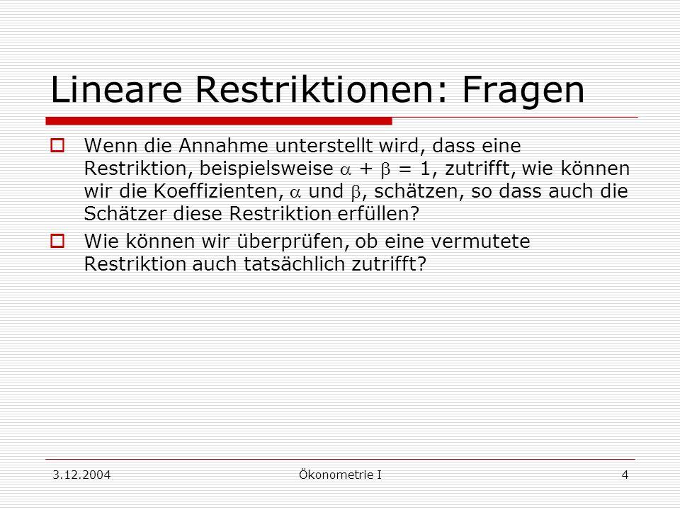 3.12.2004Ökonometrie I15 Modellvergleich Test durch Vergleich des restringierten Modells mit dem nicht-restringierten Modell Die F-Verteilung gilt unter H 0 näherungsweise (großes n) Ausführen der Tests: 1.Berechnung der nicht-restringierten Schätzer b und Ermitteln von S = e e 2.Berechnung der restringierten Schätzer b R und Ermitteln von S R = e R e R 3.Einsetzen in F Waldsche Teststatistik kann man berechnen als W = gF