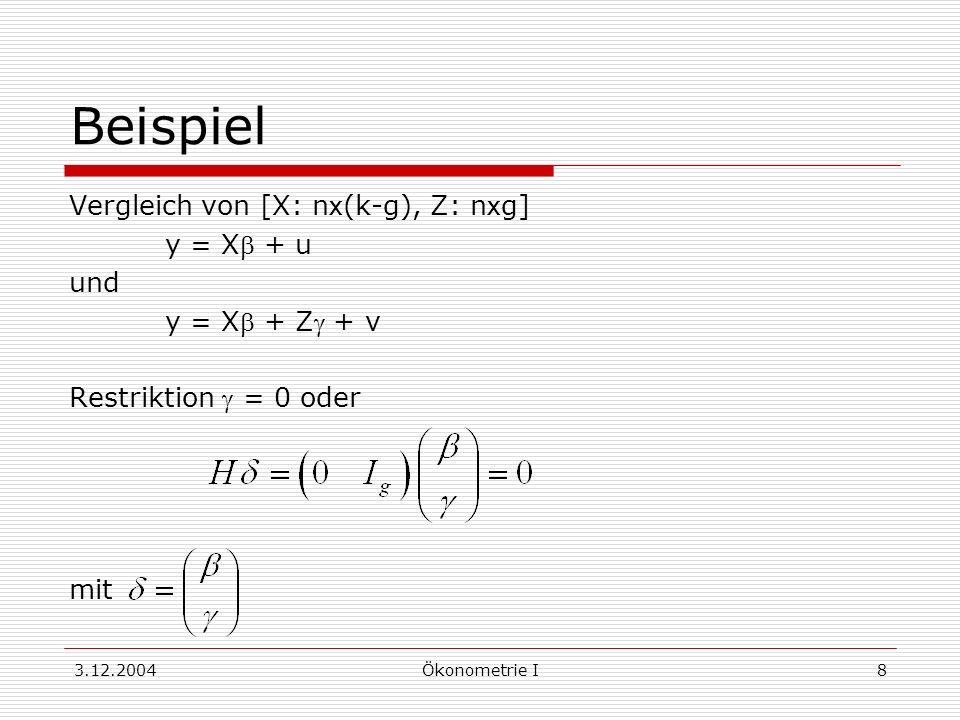 3.12.2004Ökonometrie I9 Restringierte Schätzer Methoden: 1.Substitutionsmethode: Berücksichtigen der Restriktionen durch Eliminieren von Regressionskoeffizienten 2.Lagrange-Methode: Erweitern der Summe der Fehlerquadrate zur Lagrange-Funktion, Minimieren der Lagrange-Funktion