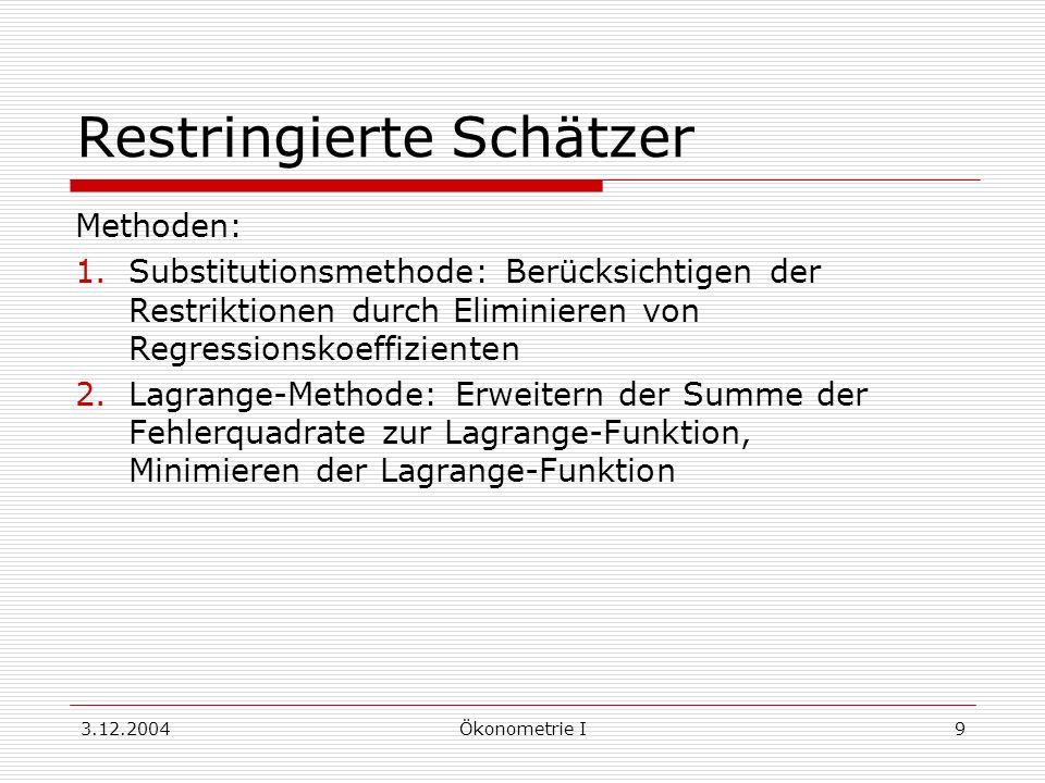 3.12.2004Ökonometrie I9 Restringierte Schätzer Methoden: 1.Substitutionsmethode: Berücksichtigen der Restriktionen durch Eliminieren von Regressionsko