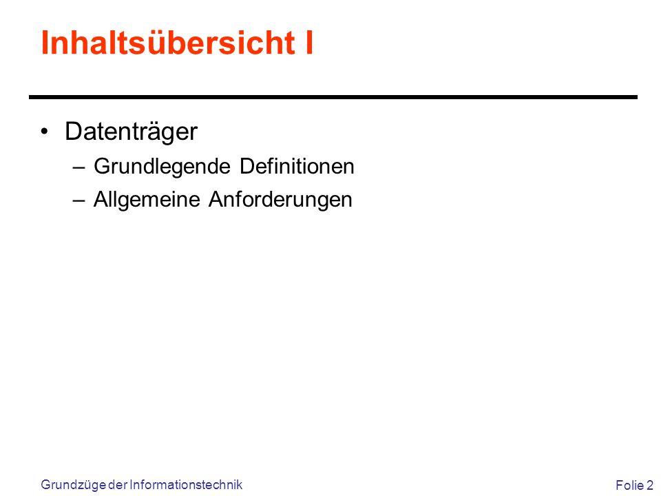 Folie 2 Grundzüge der Informationstechnik Inhaltsübersicht I Datenträger –Grundlegende Definitionen –Allgemeine Anforderungen