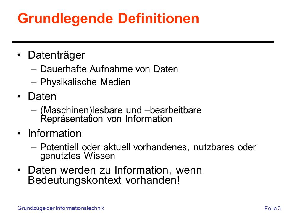 Folie 3 Grundzüge der Informationstechnik Grundlegende Definitionen Datenträger –Dauerhafte Aufnahme von Daten –Physikalische Medien Daten –(Maschinen