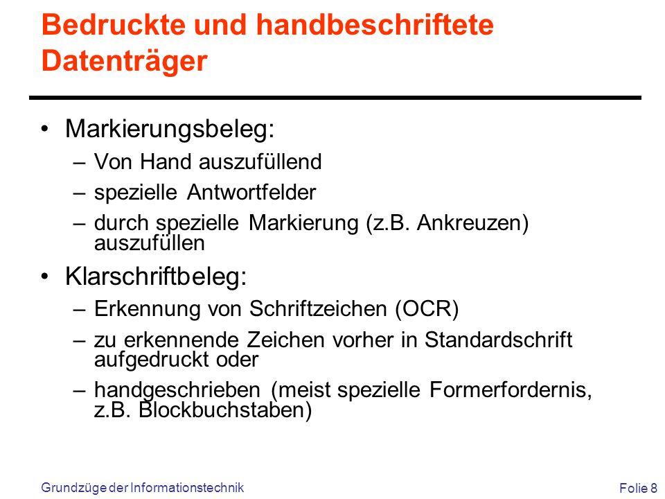 Folie 8 Grundzüge der Informationstechnik Bedruckte und handbeschriftete Datenträger Markierungsbeleg: –Von Hand auszufüllend –spezielle Antwortfelder