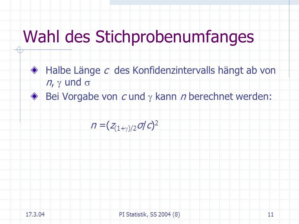 17.3.04PI Statistik, SS 2004 (8)12 Unbekanntes Verwendung der t -Verteilung statt der standardisierten Normalverteilung Studentsche t -Verteilung: hat einen Parameter (n-1), die Zahl der Freiheitsgrade tabelliert, in EXCEL: Funktionen TVERT, TINV symmetrisch, glockenförmig für wachsendes n der Normalverteilung immer ähnlicher