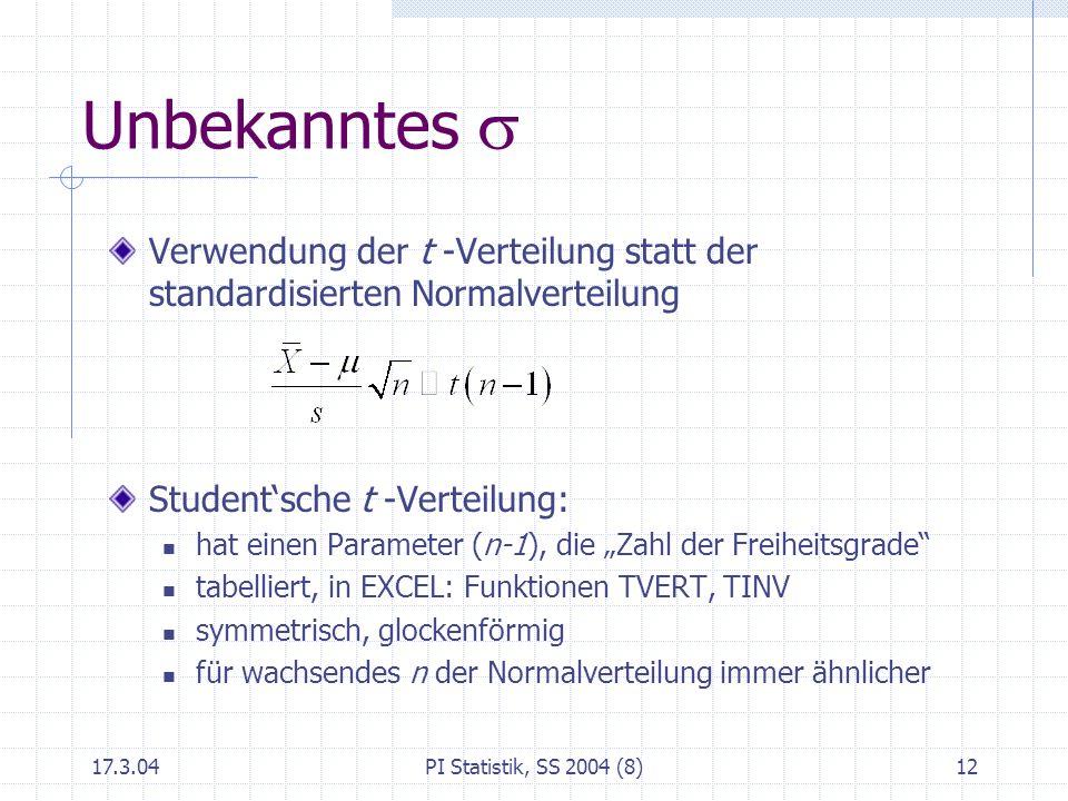 17.3.04PI Statistik, SS 2004 (8)12 Unbekanntes Verwendung der t -Verteilung statt der standardisierten Normalverteilung Studentsche t -Verteilung: hat