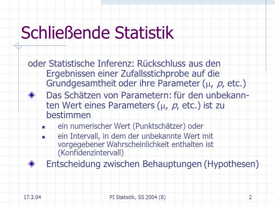 17.3.04PI Statistik, SS 2004 (8)3 Beispiel A: Abfüllmenge Der unbekannte Mittelwert μ der Füllmenge soll geschätzt werden Stichprobe (n = 25): = 126.7, s = 0.5.