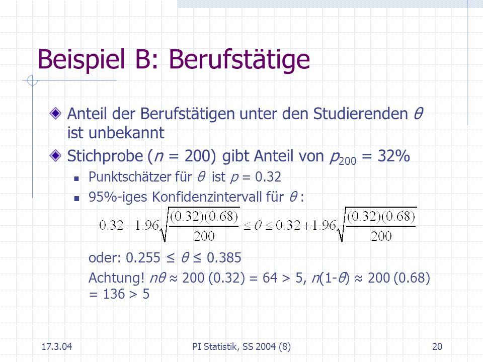 17.3.04PI Statistik, SS 2004 (8)21 Beispiel B: Berufstätige Nullhypothese H 0 : θ = 30% Alternative H 1 : μ > 30% Die Entscheidung soll für = 0.05 getroffen werden Stichprobe (n = 200): p 200 = 0.32 Wir verwerfen H 0 nicht.