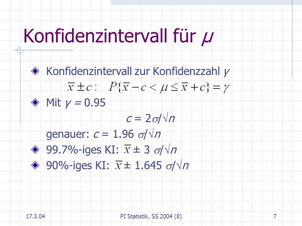 17.3.04PI Statistik, SS 2004 (8)7 Konfidenzintervall für μ Konfidenzintervall zur Konfidenzzahl γ Mit γ = 0.95 c = 2 / n genauer: c = 1.96 / n 99.7%-i