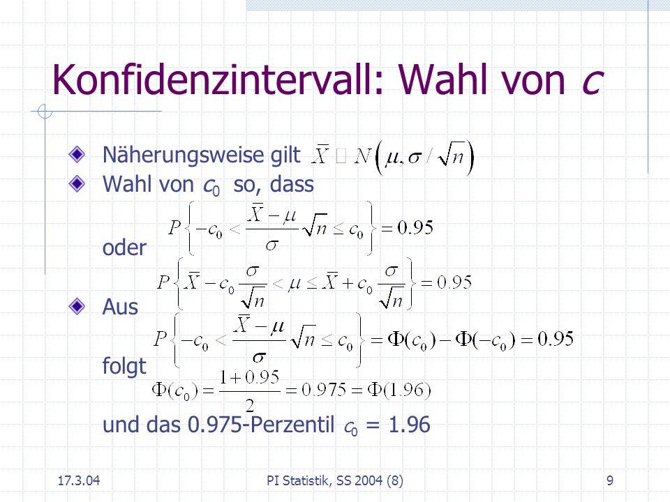 17.3.04PI Statistik, SS 2004 (8)10 100 %iges Konfidenzintervall für μ Symmetrisches Intervall um so, dass 100 % aller so konstruierten Intervalle das wahre enthalten 0.901.645 0.951.96 0.992.58 Wahl von z für gegebenes