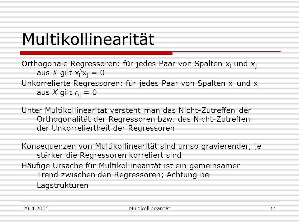 29.4.2005Multikollinearität11 Multikollinearität Orthogonale Regressoren: für jedes Paar von Spalten x i und x j aus X gilt x i x j = 0 Unkorrelierte Regressoren: für jedes Paar von Spalten x i und x j aus X gilt r ij = 0 Unter Multikollinearität versteht man das Nicht-Zutreffen der Orthogonalität der Regressoren bzw.