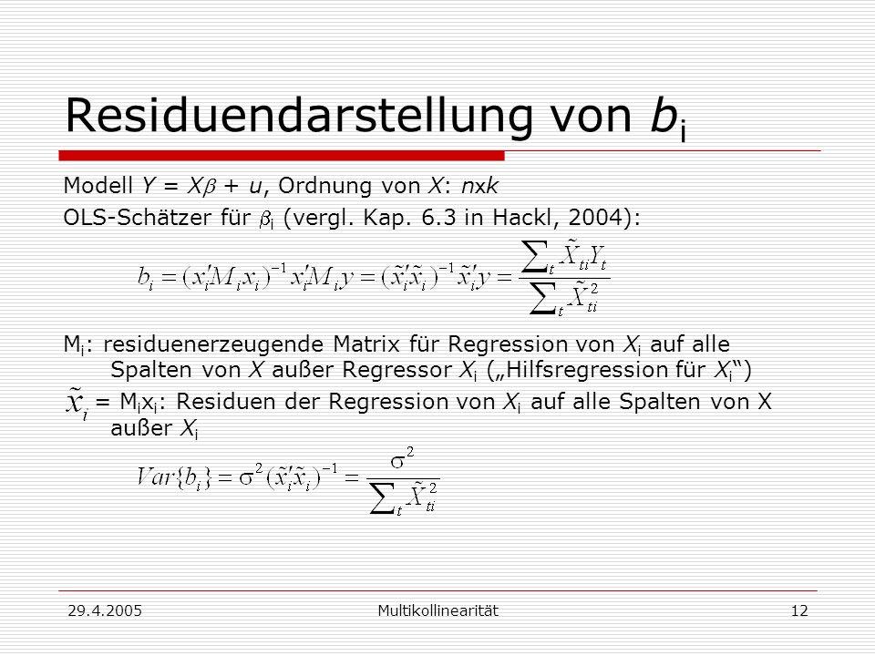 29.4.2005Multikollinearität12 Residuendarstellung von b i Modell Y = X + u, Ordnung von X: n x k OLS-Schätzer für i (vergl. Kap. 6.3 in Hackl, 2004):