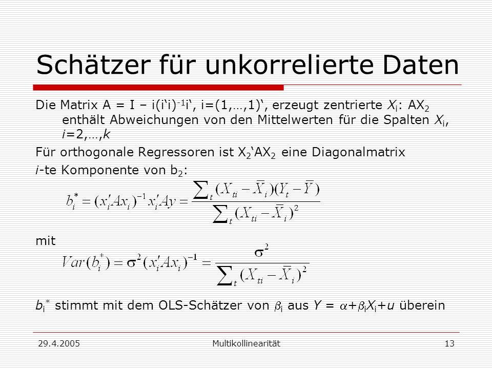 29.4.2005Multikollinearität13 Schätzer für unkorrelierte Daten Die Matrix A = I – i(ii) -1 i, i=(1,…,1), erzeugt zentrierte X i : AX 2 enthält Abweichungen von den Mittelwerten für die Spalten X i, i=2,…,k Für orthogonale Regressoren ist X 2 AX 2 eine Diagonalmatrix i-te Komponente von b 2 : mit b i * stimmt mit dem OLS-Schätzer von i aus Y = + i X i +u überein