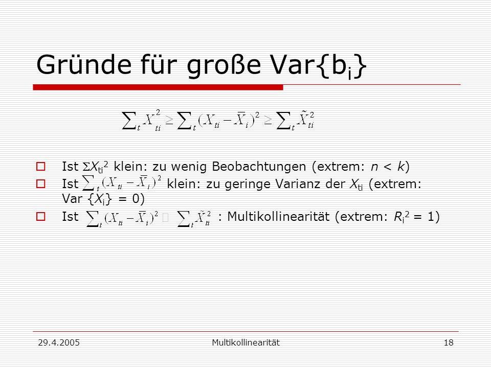 29.4.2005Multikollinearität18 Gründe für große Var{b i } Ist X ti 2 klein: zu wenig Beobachtungen (extrem: n < k) Ist klein: zu geringe Varianz der X ti (extrem: Var {X i } = 0) Ist : Multikollinearität (extrem: R i 2 = 1)