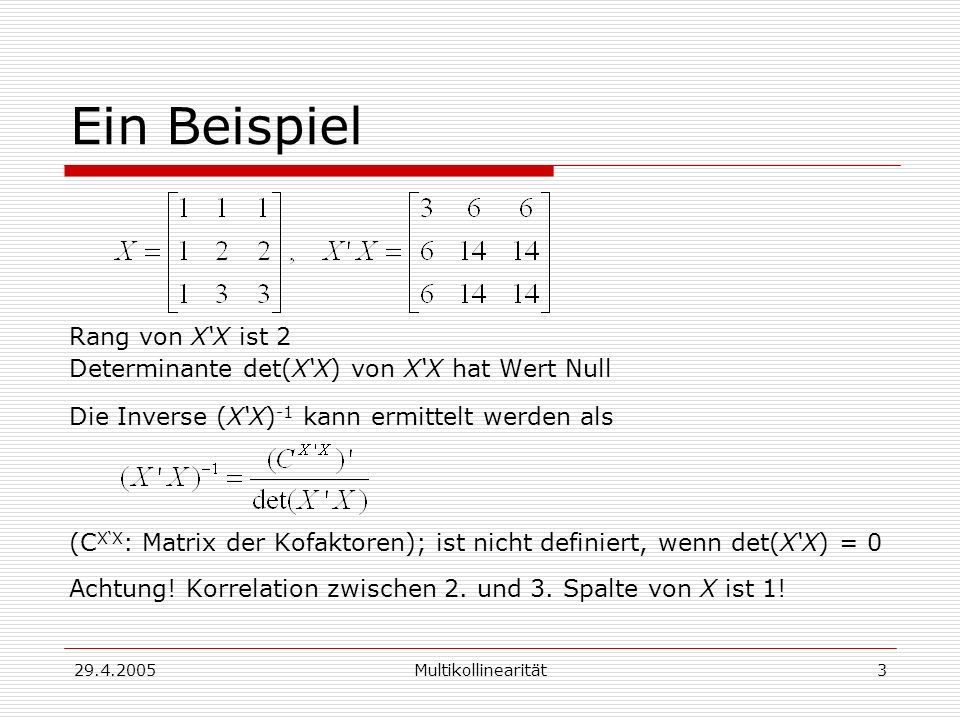 29.4.2005Multikollinearität3 Ein Beispiel Rang von XX ist 2 Determinante det(XX) von XX hat Wert Null Die Inverse (XX) -1 kann ermittelt werden als (C XX : Matrix der Kofaktoren); ist nicht definiert, wenn det(XX) = 0 Achtung.