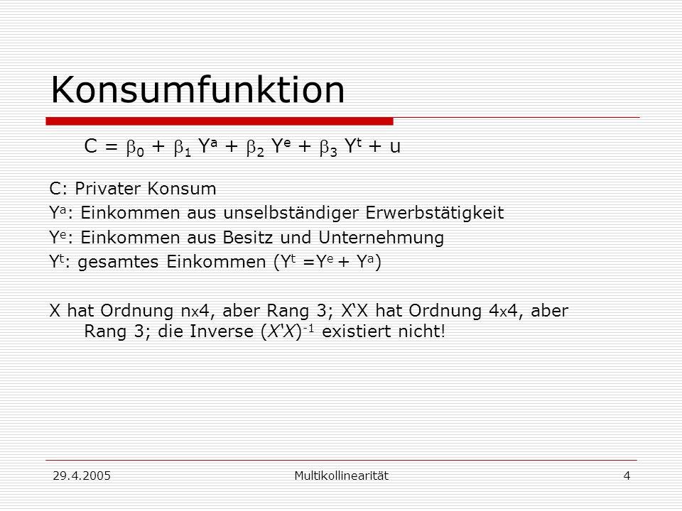 29.4.2005Multikollinearität4 Konsumfunktion C = 0 + 1 Y a + 2 Y e + 3 Y t + u C: Privater Konsum Y a : Einkommen aus unselbständiger Erwerbstätigkeit