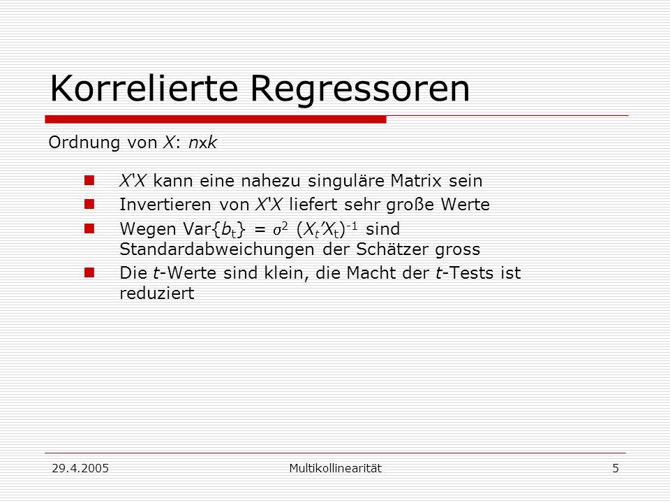 29.4.2005Multikollinearität5 Korrelierte Regressoren Ordnung von X: n x k XX kann eine nahezu singuläre Matrix sein Invertieren von XX liefert sehr große Werte Wegen Var{b t } = 2 (X t X t ) -1 sind Standardabweichungen der Schätzer gross Die t-Werte sind klein, die Macht der t-Tests ist reduziert