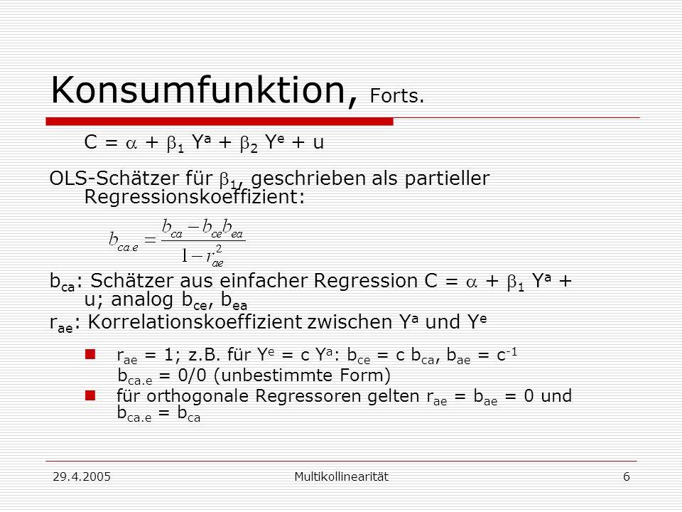 29.4.2005Multikollinearität6 Konsumfunktion, Forts. C = + 1 Y a + 2 Y e + u OLS-Schätzer für 1, geschrieben als partieller Regressionskoeffizient: b c