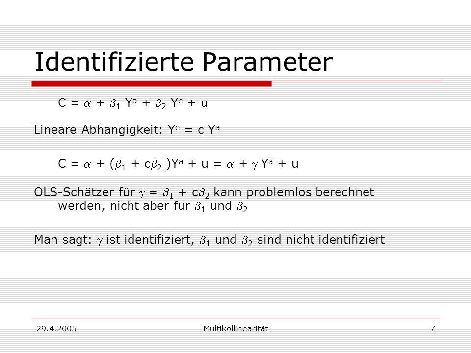 29.4.2005Multikollinearität7 Identifizierte Parameter C = + 1 Y a + 2 Y e + u Lineare Abhängigkeit: Y e = c Y a C = + ( 1 + c 2 )Y a + u = + Y a + u OLS-Schätzer für = 1 + c 2 kann problemlos berechnet werden, nicht aber für 1 und 2 Man sagt: ist identifiziert, 1 und 2 sind nicht identifiziert
