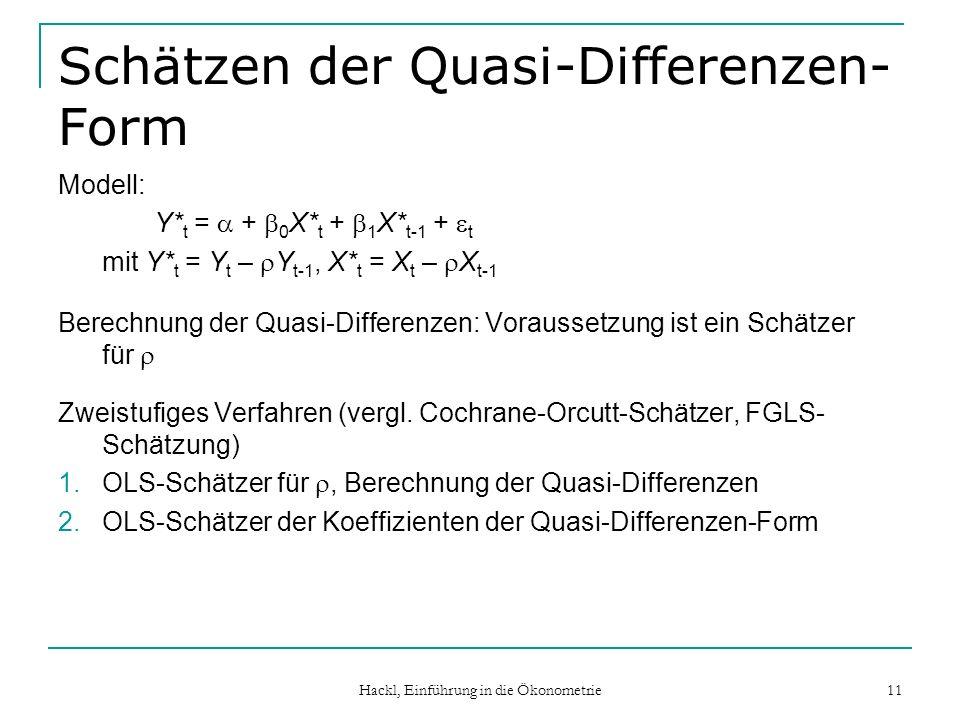 Hackl, Einführung in die Ökonometrie 11 Schätzen der Quasi-Differenzen- Form Modell: Y* t = + 0 X* t + 1 X* t-1 + t mit Y* t = Y t – Y t-1, X* t = X t – X t-1 Berechnung der Quasi-Differenzen: Voraussetzung ist ein Schätzer für Zweistufiges Verfahren (vergl.