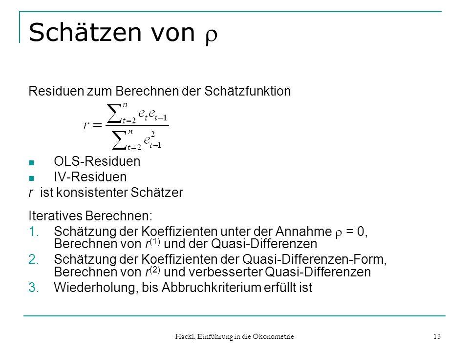 Hackl, Einführung in die Ökonometrie 13 Schätzen von Residuen zum Berechnen der Schätzfunktion OLS-Residuen IV-Residuen r ist konsistenter Schätzer Iteratives Berechnen: 1.Schätzung der Koeffizienten unter der Annahme = 0, Berechnen von r (1) und der Quasi-Differenzen 2.Schätzung der Koeffizienten der Quasi-Differenzen-Form, Berechnen von r (2) und verbesserter Quasi-Differenzen 3.Wiederholung, bis Abbruchkriterium erfüllt ist