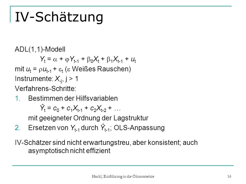 Hackl, Einführung in die Ökonometrie 16 IV-Schätzung ADL(1,1)-Modell Y t = + Y t-1 + 0 X t + 1 X t-1 + u t mit u t = u t-1 + t ( Weißes Rauschen) Instrumente: X -j, j > 1 Verfahrens-Schritte: 1.Bestimmen der Hilfsvariablen Ŷ t = c 0 + c 1 X t-1 + c 2 X t-2 + … mit geeigneter Ordnung der Lagstruktur 2.Ersetzen von Y t-1 durch Ŷ t-1 ; OLS-Anpassung IV-Schätzer sind nicht erwartungstreu, aber konsistent; auch asymptotisch nicht effizient