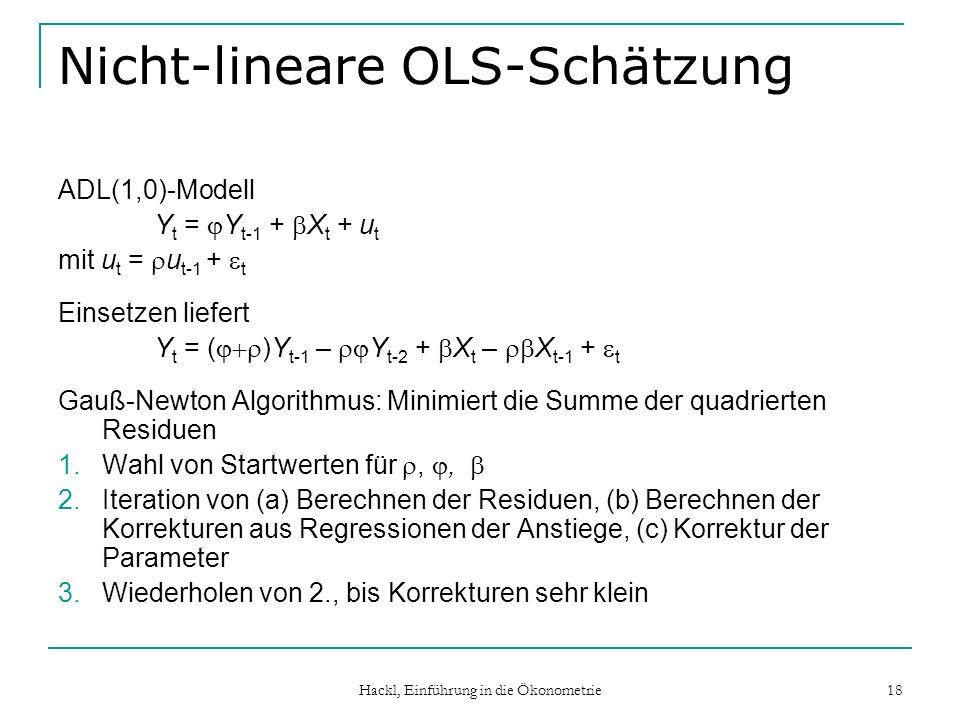 Hackl, Einführung in die Ökonometrie 18 Nicht-lineare OLS-Schätzung ADL(1,0)-Modell Y t = Y t-1 + X t + u t mit u t = u t-1 + t Einsetzen liefert Y t = ( )Y t-1 – Y t-2 + X t – X t-1 + t Gauß-Newton Algorithmus: Minimiert die Summe der quadrierten Residuen 1.Wahl von Startwerten für,, 2.Iteration von (a) Berechnen der Residuen, (b) Berechnen der Korrekturen aus Regressionen der Anstiege, (c) Korrektur der Parameter 3.Wiederholen von 2., bis Korrekturen sehr klein