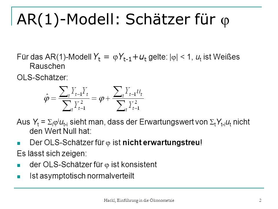 Hackl, Einführung in die Ökonometrie 2 AR(1)-Modell: Schätzer für Für das AR(1)-Modell Y t = Y t-1 +u t gelte: | | < 1, u t ist Weißes Rauschen OLS-Schätzer: Aus Y t = i i u t-i sieht man, dass der Erwartungswert von t Y t-i u t nicht den Wert Null hat: Der OLS-Schätzer für ist nicht erwartungstreu.