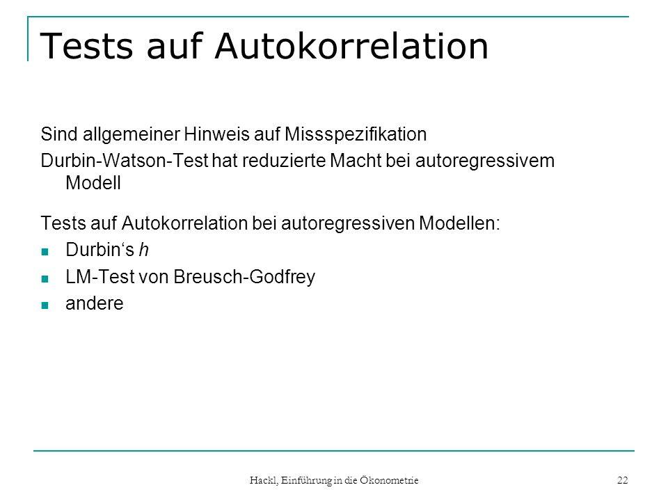 Hackl, Einführung in die Ökonometrie 22 Tests auf Autokorrelation Sind allgemeiner Hinweis auf Missspezifikation Durbin-Watson-Test hat reduzierte Macht bei autoregressivem Modell Tests auf Autokorrelation bei autoregressiven Modellen: Durbins h LM-Test von Breusch-Godfrey andere