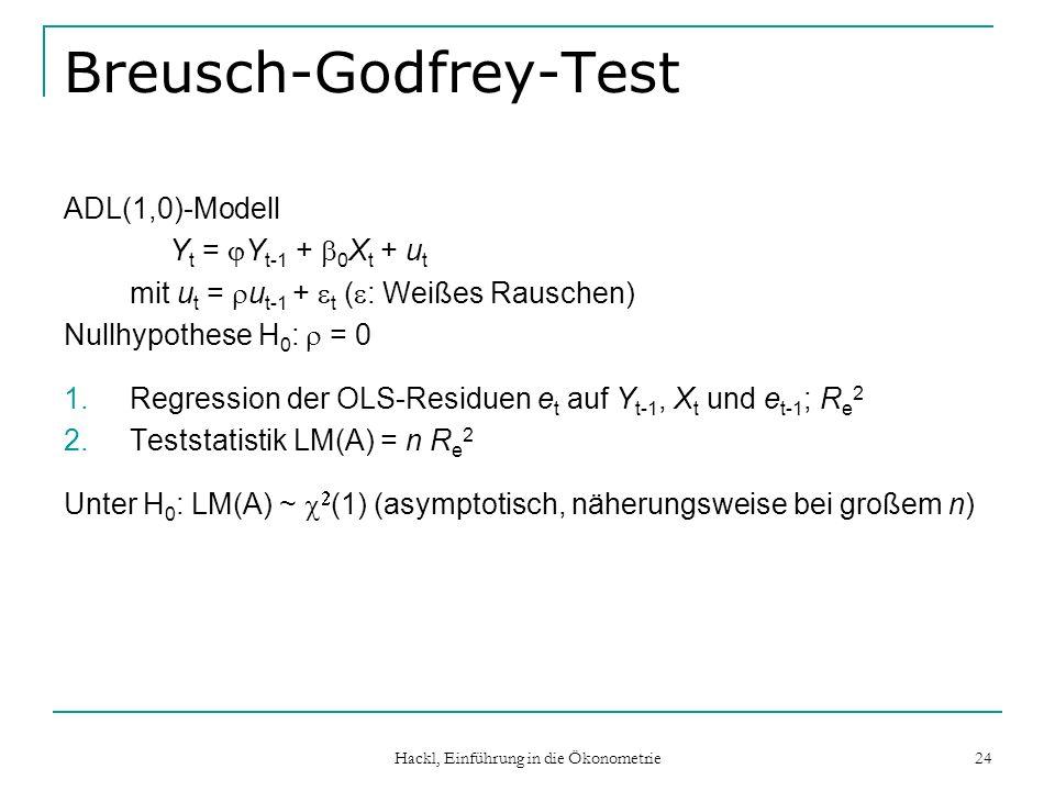 Hackl, Einführung in die Ökonometrie 24 Breusch-Godfrey-Test ADL(1,0)-Modell Y t = Y t-1 + 0 X t + u t mit u t = u t-1 + t ( : Weißes Rauschen) Nullhypothese H 0 : = 0 1.Regression der OLS-Residuen e t auf Y t-1, X t und e t-1 ; R e 2 2.Teststatistik LM(A) = n R e 2 Unter H 0 : LM(A) ~ (1) (asymptotisch, näherungsweise bei großem n)