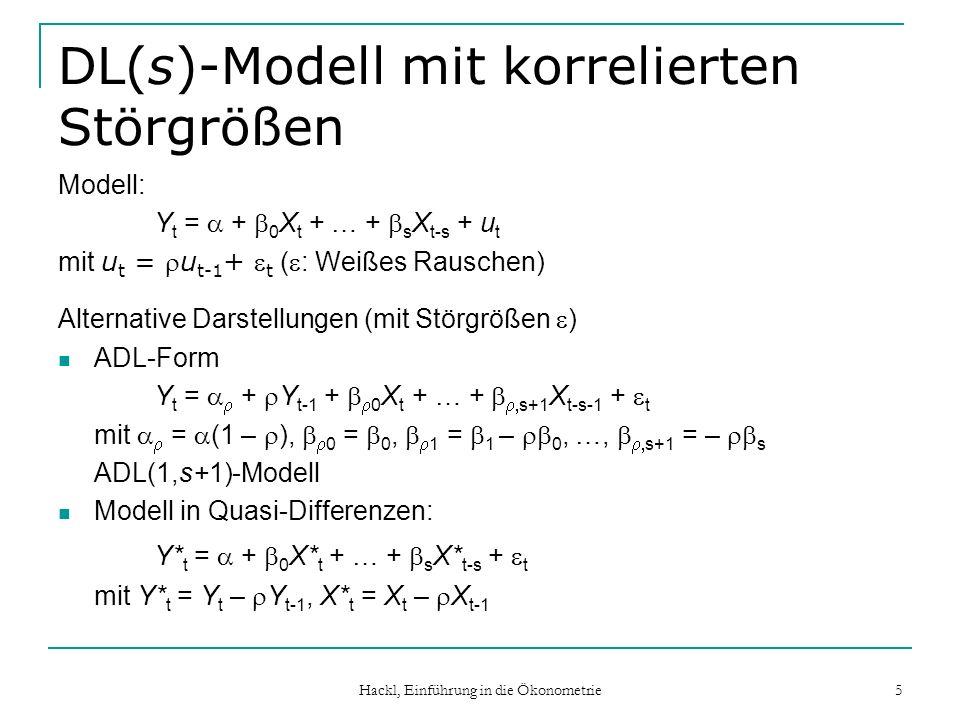 Hackl, Einführung in die Ökonometrie 6 Beispiel: DL(1)-Modell mit korrelierten Störgrößen Modell Y t = + 0 X t + 1 X t-1 + u t mit Störgrößen u t = u t-1 + t ( : Weißes Rauschen) ADL(1,2)-Form: Y t = + Y t-1 + 0 X t + 1 X t-1 + 2 X t-2 + t mit = (1 – ), 0 = 0, 1 = 1 – 0, 2 = – 1 ADL(1,s+1)-Modell Modell in Quasi-Differenzen: Y* t = + 0 X* t + 1 X* t-1 + t mit Y* t = Y t – Y t-1, X* t = X t – X t-1