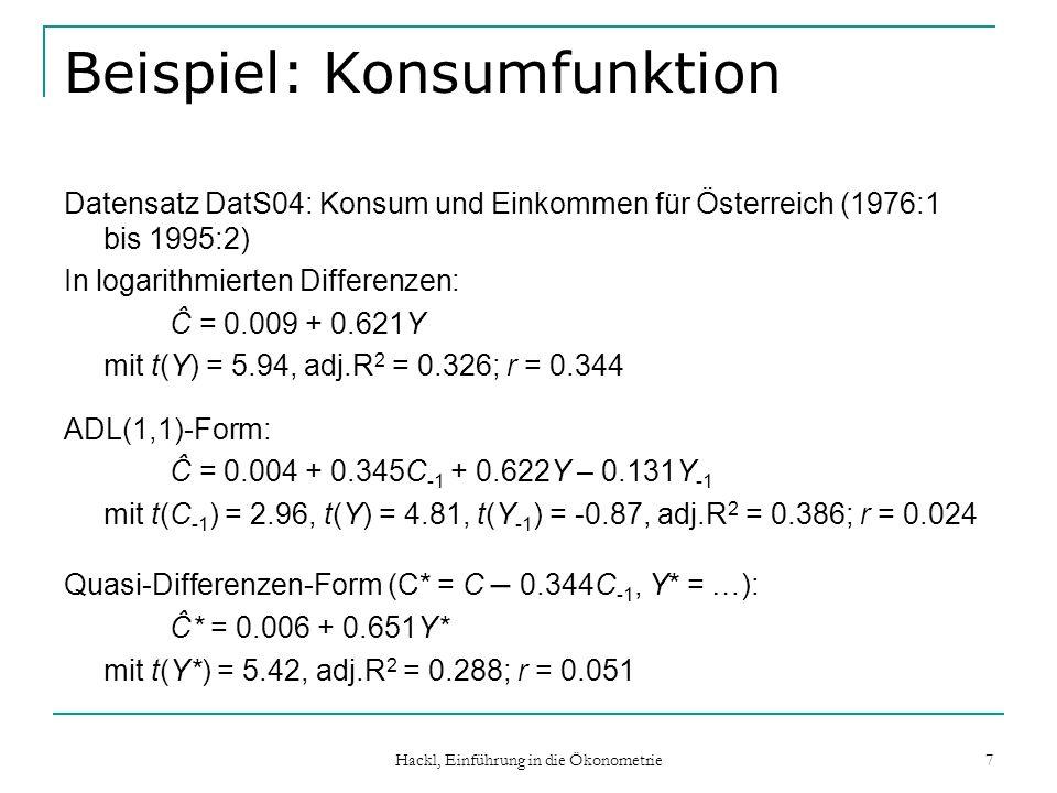 Hackl, Einführung in die Ökonometrie 8 DL(s)-Modell mit korrelierten Störgrößen: Schätzer Eigenschaften der OLS-Schätzer: DL(s)-Modell mit korrelierten Störgrößen: erwartungstreu und konsistent nicht effizient; verzerrte Schätzer der Standardfehler (unterschätzt, wenn > 0) ADL-Form: Störgrößen erfüllen Voraussetzungen der OLS-Schätzung, verzerrte, aber konsistente Schätzer nicht-lineare Normalgleichungen ADL-Form, Quasi-Differenzen-Form: Störgrößen erfüllen Voraussetzungen der OLS-Schätzung nicht-lineare Normalgleichungen