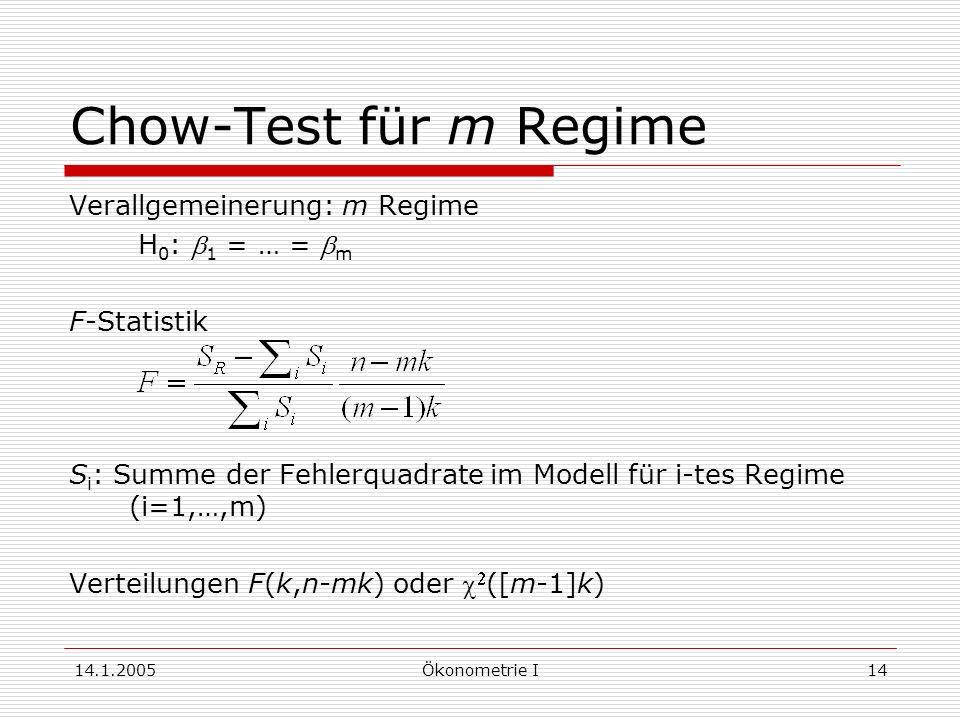 14.1.2005Ökonometrie I14 Chow-Test für m Regime Verallgemeinerung: m Regime H 0 : 1 = … = m F-Statistik S i : Summe der Fehlerquadrate im Modell für i-tes Regime (i=1,…,m) Verteilungen F(k,n-mk) oder ([m-1]k)