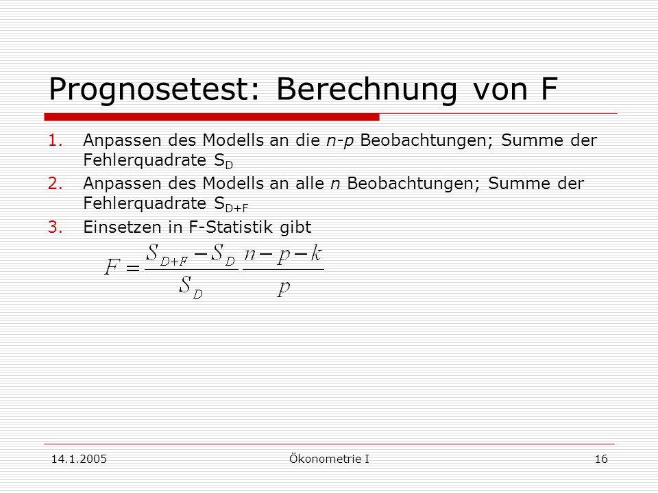 14.1.2005Ökonometrie I16 Prognosetest: Berechnung von F 1.Anpassen des Modells an die n-p Beobachtungen; Summe der Fehlerquadrate S D 2.Anpassen des Modells an alle n Beobachtungen; Summe der Fehlerquadrate S D+F 3.Einsetzen in F-Statistik gibt