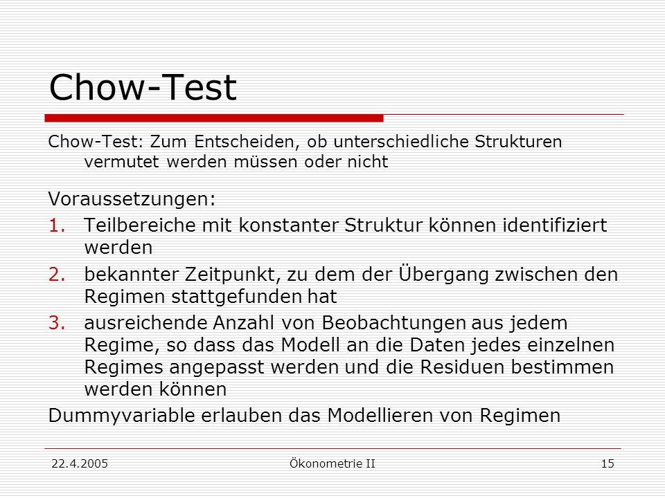 22.4.2005Ökonometrie II15 Chow-Test Chow-Test: Zum Entscheiden, ob unterschiedliche Strukturen vermutet werden müssen oder nicht Voraussetzungen: 1.Te
