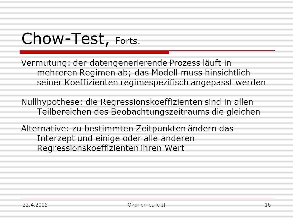 22.4.2005Ökonometrie II16 Chow-Test, Forts. Vermutung: der datengenerierende Prozess läuft in mehreren Regimen ab; das Modell muss hinsichtlich seiner