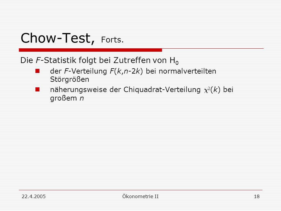 22.4.2005Ökonometrie II18 Chow-Test, Forts. Die F-Statistik folgt bei Zutreffen von H 0 der F-Verteilung F(k,n-2k) bei normalverteilten Störgrößen näh