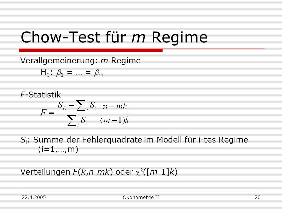 22.4.2005Ökonometrie II20 Chow-Test für m Regime Verallgemeinerung: m Regime H 0 : 1 = … = m F-Statistik S i : Summe der Fehlerquadrate im Modell für