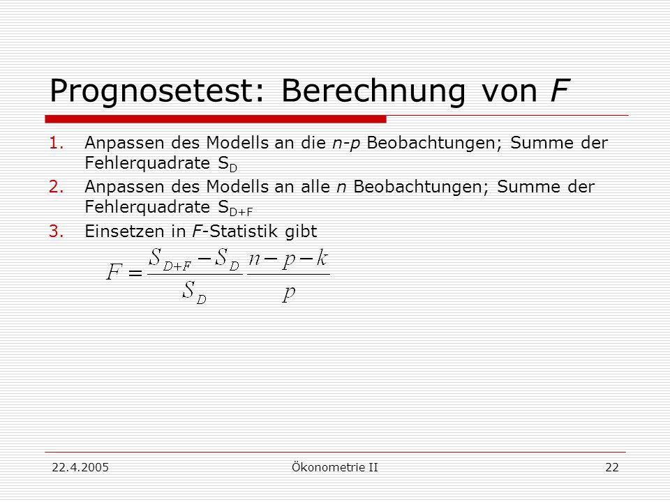 22.4.2005Ökonometrie II22 Prognosetest: Berechnung von F 1.Anpassen des Modells an die n-p Beobachtungen; Summe der Fehlerquadrate S D 2.Anpassen des