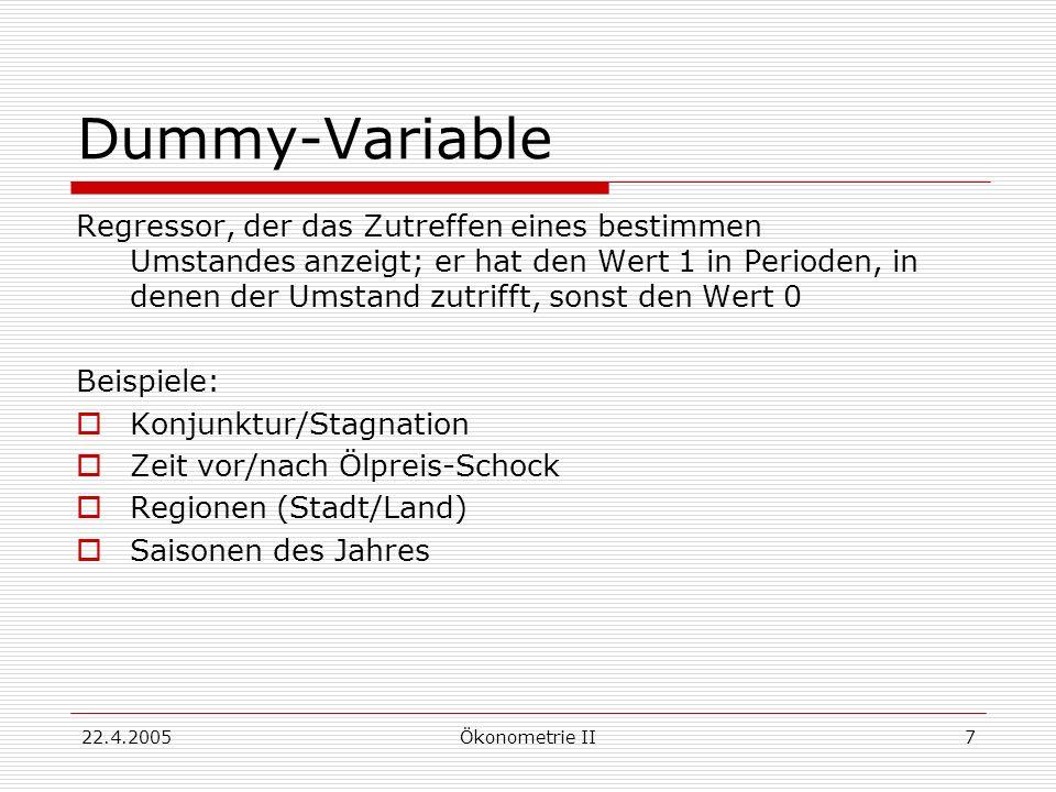 22.4.2005Ökonometrie II7 Dummy-Variable Regressor, der das Zutreffen eines bestimmen Umstandes anzeigt; er hat den Wert 1 in Perioden, in denen der Um
