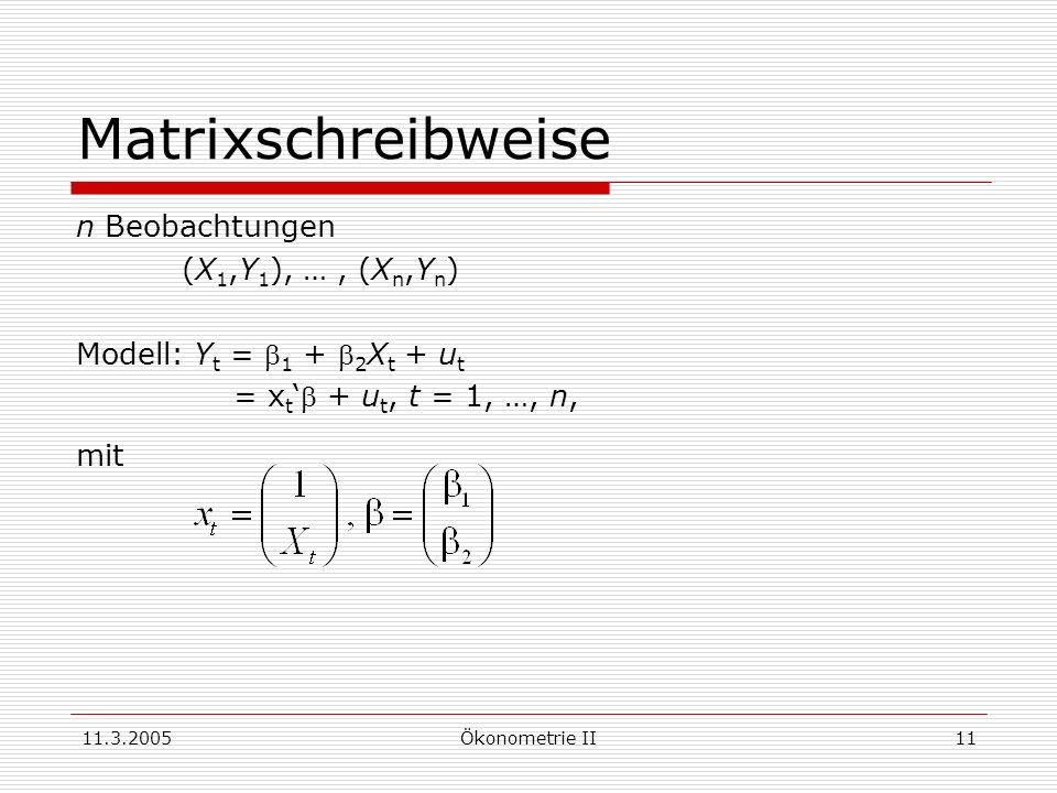 11.3.2005Ökonometrie II11 Matrixschreibweise n Beobachtungen (X 1,Y 1 ), …, (X n,Y n ) Modell: Y t = 1 + 2 X t + u t = x t + u t, t = 1, …, n, mit