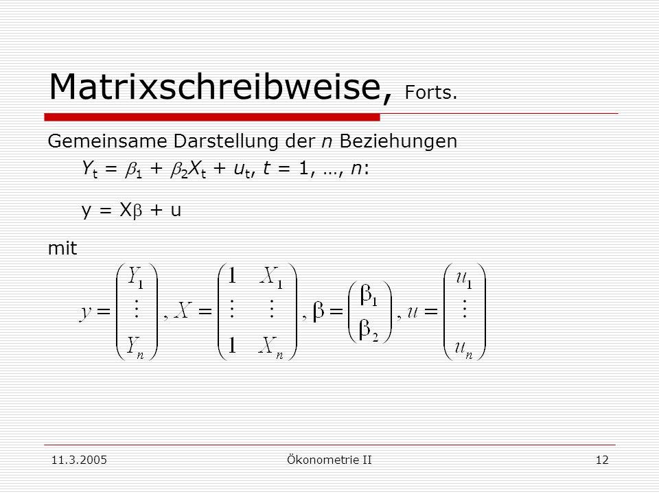 11.3.2005Ökonometrie II12 Matrixschreibweise, Forts. Gemeinsame Darstellung der n Beziehungen Y t = 1 + 2 X t + u t, t = 1, …, n: y = X + u mit