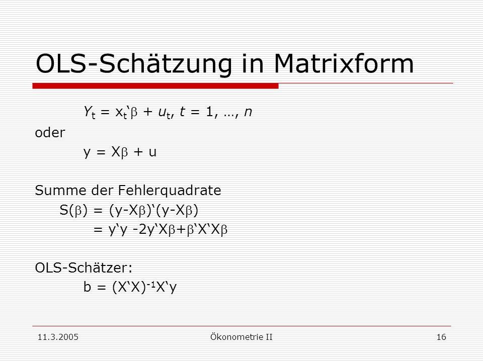 11.3.2005Ökonometrie II16 OLS-Schätzung in Matrixform Y t = x t + u t, t = 1, …, n oder y = X + u Summe der Fehlerquadrate S() = (y-X)(y-X) = yy -2yX+