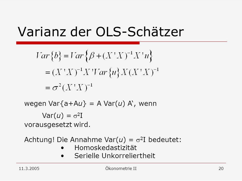 11.3.2005Ökonometrie II20 Varianz der OLS-Schätzer wegen Var{a+Au} = A Var(u) A, wenn Var(u) = 2 I vorausgesetzt wird. Achtung! Die Annahme Var(u) = 2