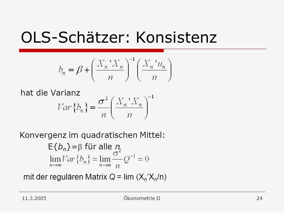11.3.2005Ökonometrie II24 OLS-Schätzer: Konsistenz hat die Varianz Konvergenz im quadratischen Mittel: E{b n }= für alle n mit der regulären Matrix Q